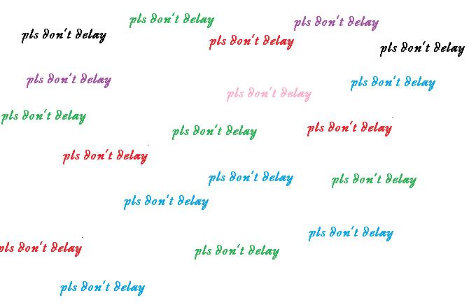 pls don't delay